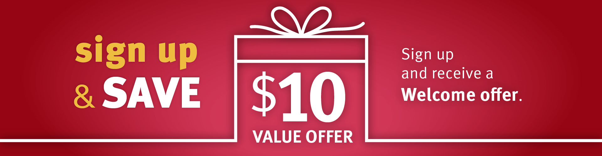 Sign up for our emails and receive a $10 Welcome Offer