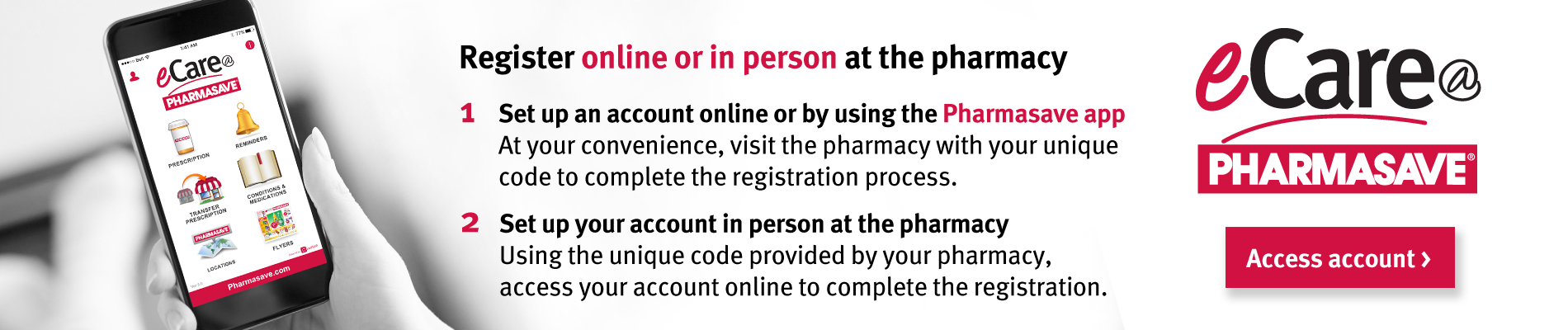 Register for eCare@Pharmasave online or in person at your Pharmasave pharmacy.
