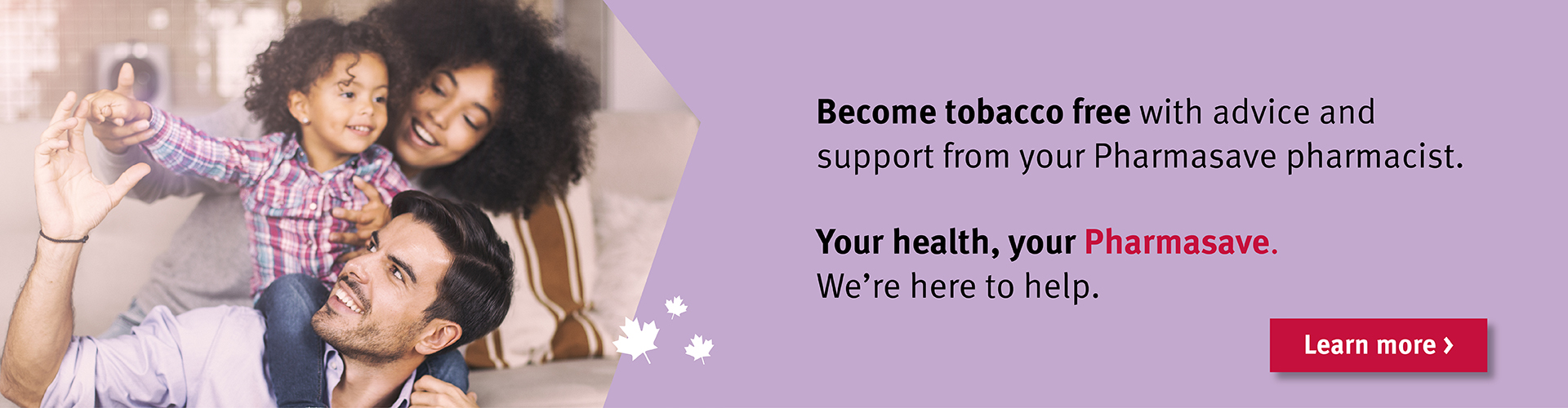 Quit smoking. Speak with your Pharmasave pharmacist to find out how you can become tobacco free.